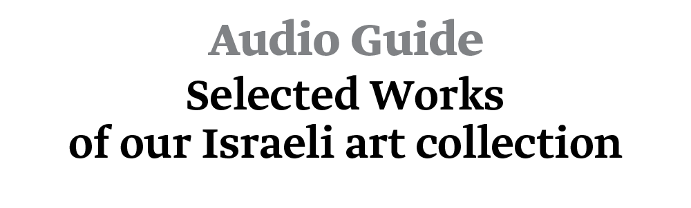 Audio Guide - Selected Works of our Israeli Art Collection